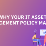 Why Your IT Asset Management Policy Matters